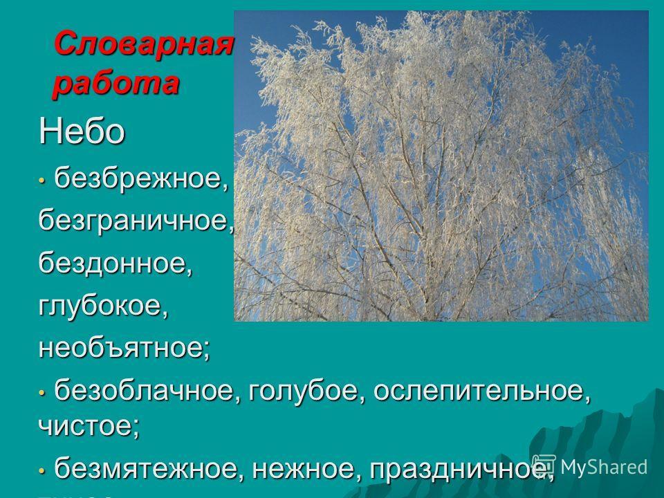 Словарная работа Небо безбрежное, безбрежное,безграничное,бездонное,глубокое,необъятное; безоблачное, голубое, ослепительное, чистое; безоблачное, голубое, ослепительное, чистое; безмятежное, нежное, праздничное, тихое безмятежное, нежное, празднично