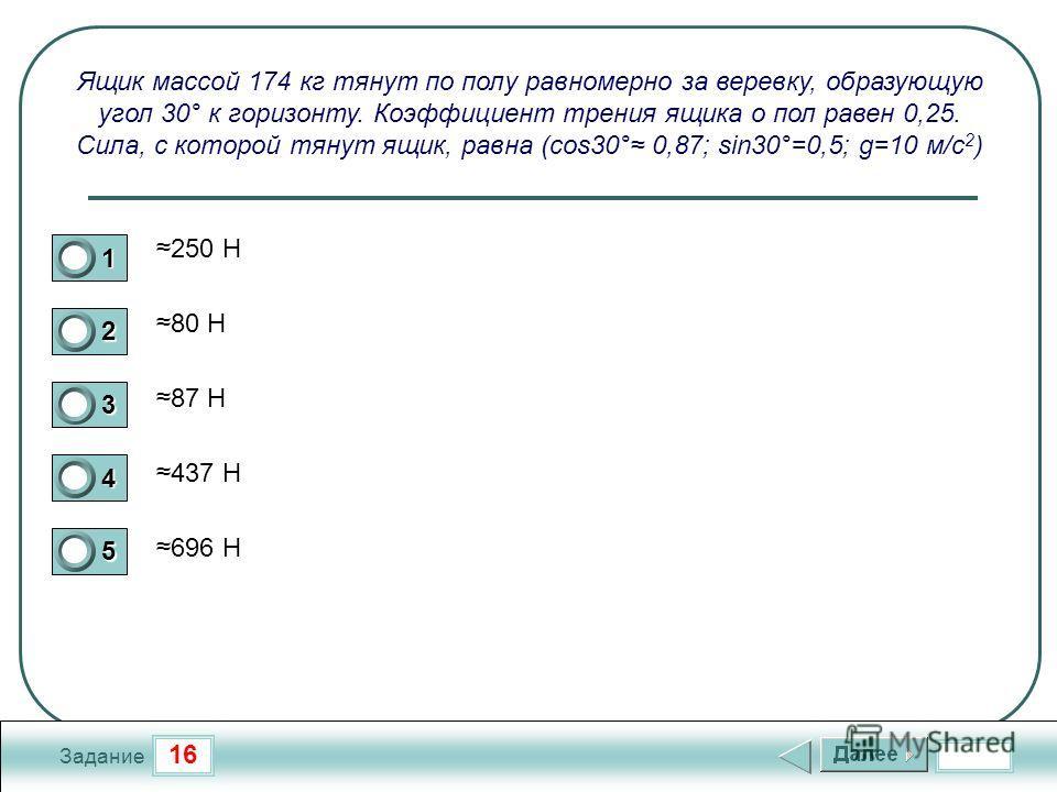 16 Задание Ящик массой 174 кг тянут по полу равномерно за веревку, образующую угол 30° к горизонту. Коэффициент трения ящика о пол равен 0,25. Сила, с которой тянут ящик, равна (cos30° 0,87; sin30°=0,5; g=10 м/с 2 ) 250 Н 80 Н 87 Н 437 Н 696 Н 1 2 3