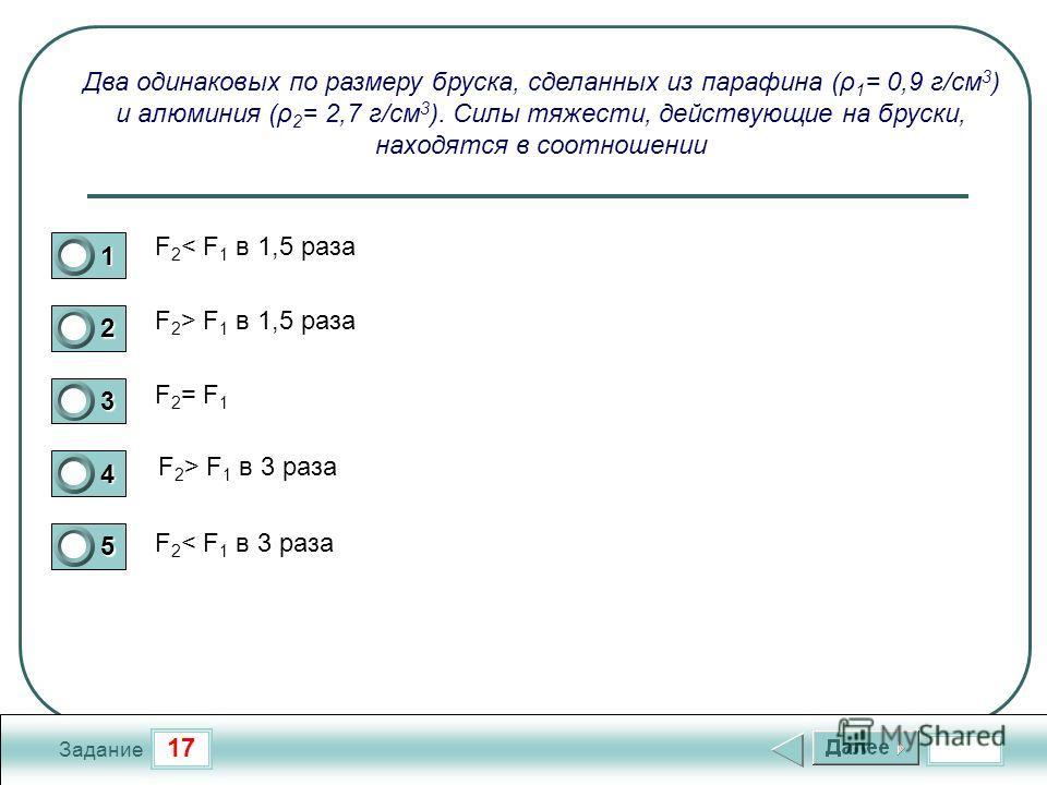 17 Задание Два одинаковых по размеру бруска, сделанных из парафина (ρ 1 = 0,9 г/см 3 ) и алюминия (ρ 2 = 2,7 г/см 3 ). Силы тяжести, действующие на бруски, находятся в соотношении F 2 < F 1 в 1,5 раза F 2 > F 1 в 1,5 раза F 2 = F 1 F 2 > F 1 в 3 раза