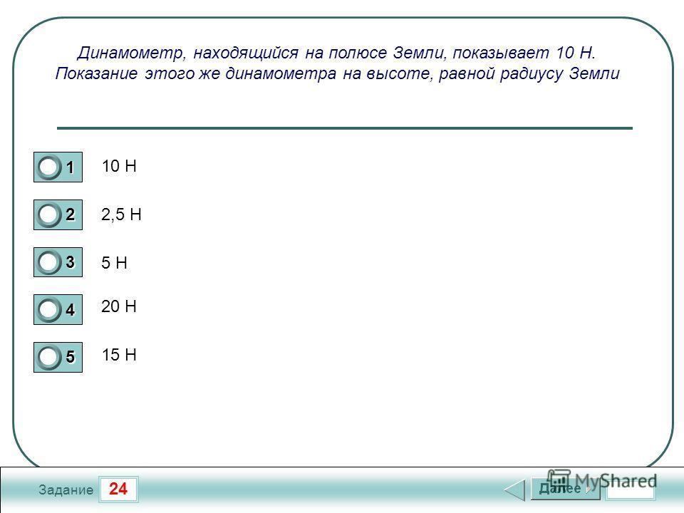 24 Задание Динамометр, находящийся на полюсе Земли, показывает 10 Н. Показание этого же динамометра на высоте, равной радиусу Земли 10 Н 2,5 Н 5 Н 20 Н 15 Н 1 2 3 4 5