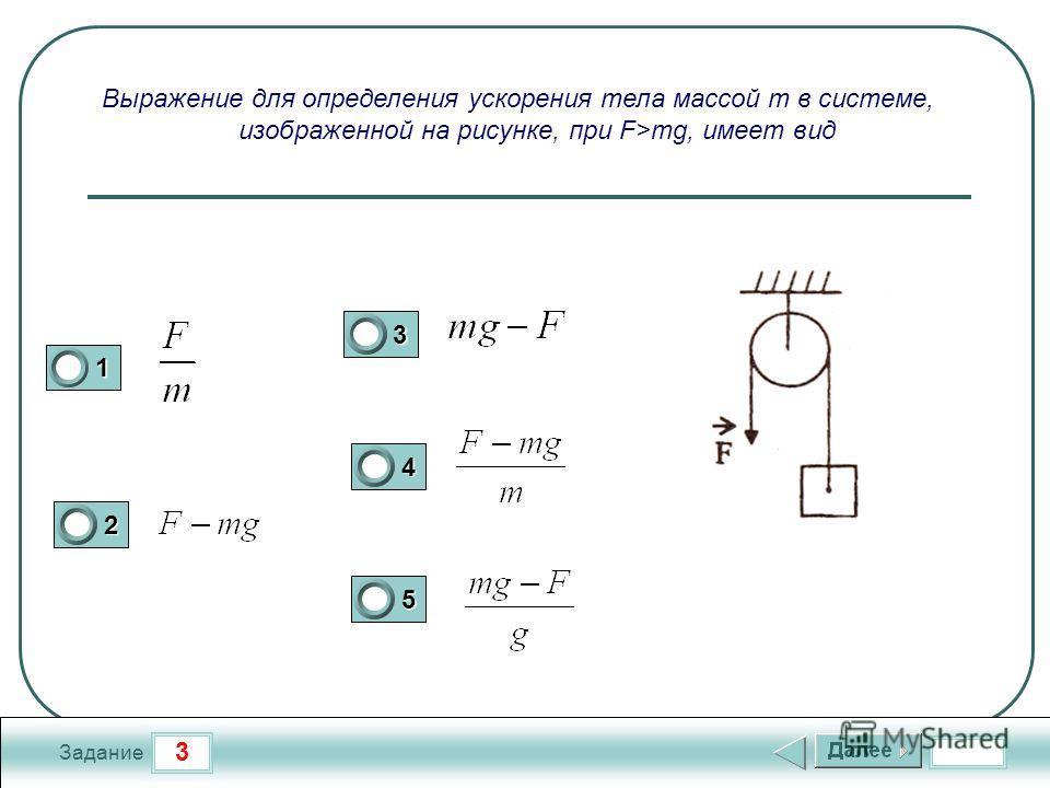 3 Задание Выражение для определения ускорения тела массой m в системе, изображенной на рисунке, при F>mg, имеет вид 1 2 3 4 5