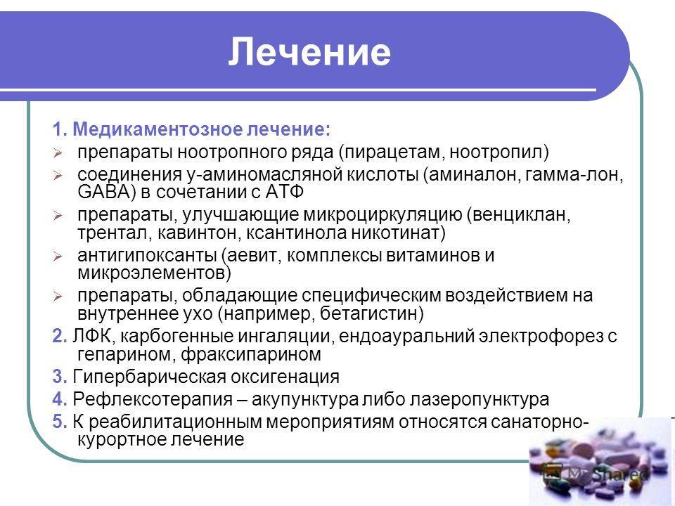 Лечение 1. Медикаментозное лечение: препараты ноотропного ряда (пирацетам, ноотропил) соединения у-аминомасляной кислоты (аминалон, гамма-лон, GABA) в сочетании с АТФ препараты, улучшающие микроциркуляцию (венциклан, трентал, кавинтон, ксантинола ник