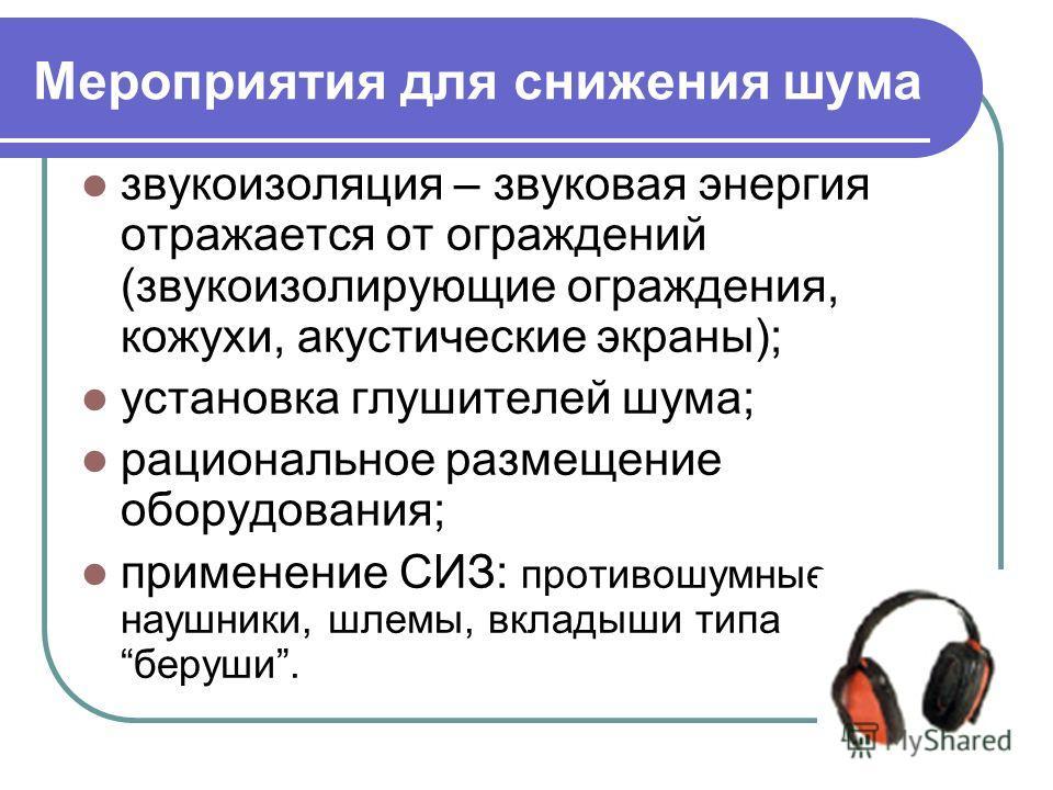 Мероприятия для снижения шума звукоизоляция – звуковая энергия отражается от ограждений (звукоизолирующие ограждения, кожухи, акустические экраны); установка глушителей шума; рациональное размещение оборудования; применение СИЗ: противошумные наушник