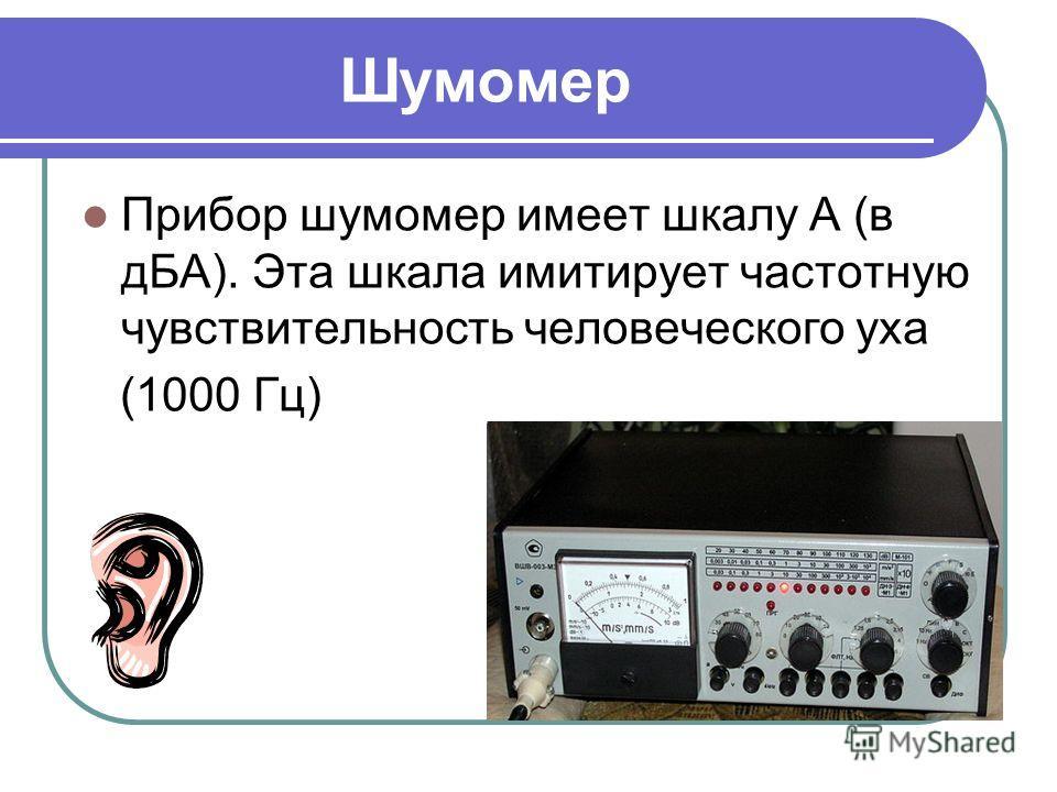 Шумомер Прибор шумомер имеет шкалу А (в дБА). Эта шкала имитирует частотную чувствительность человеческого уха (1000 Гц)