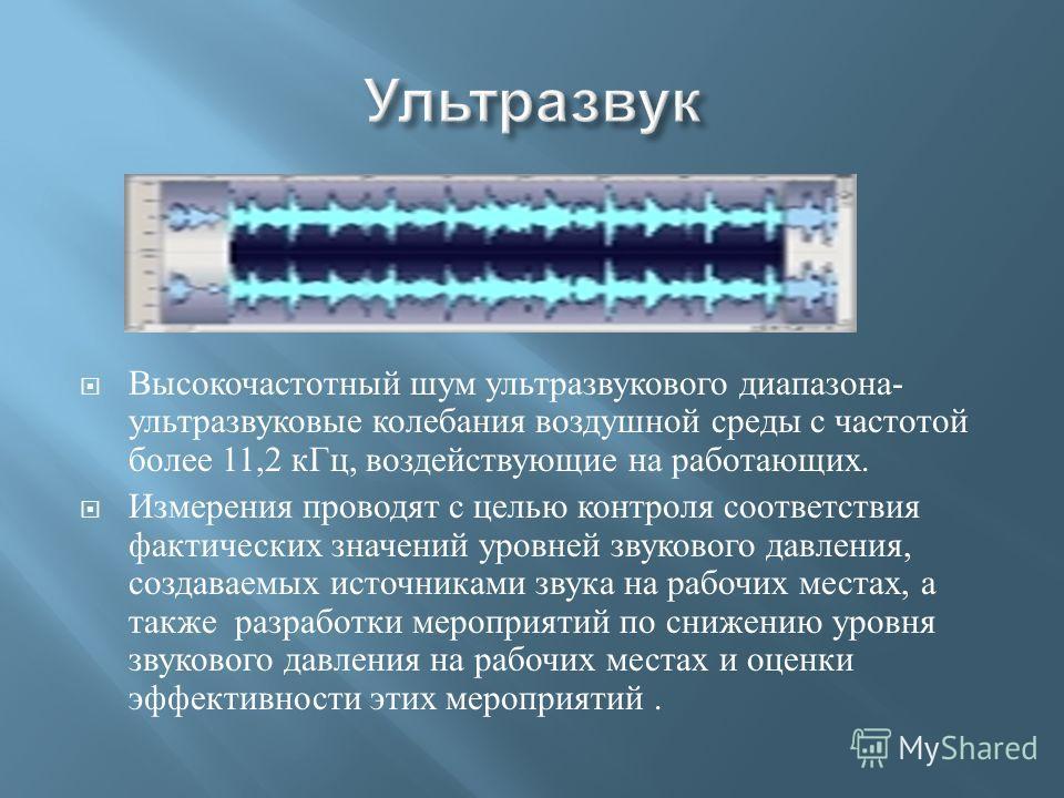 Высокочастотный шум ультразвукового диапазона - ультразвуковые колебания воздушной среды с частотой более 11,2 кГц, воздействующие на работающих. Измерения проводят с целью контроля соответствия фактических значений уровней звукового давления, создав