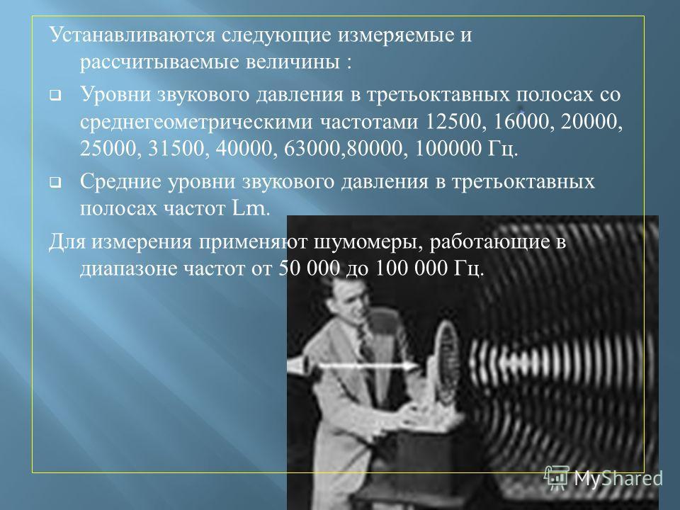 Устанавливаются следующие измеряемые и рассчитываемые величины : Уровни звукового давления в третьоктавных полосах со среднегеометрическими частотами 12500, 16000, 20000, 25000, 31500, 40000, 63000,80000, 100000 Гц. Средние уровни звукового давления
