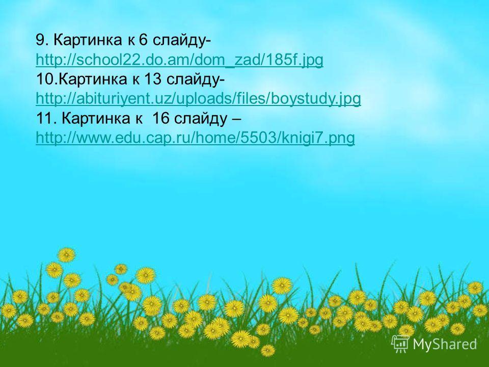 9. Картинка к 6 слайду- http://school22.do.am/dom_zad/185f.jpg 10.Картинка к 13 слайду- http://abituriyent.uz/uploads/files/boystudy.jpg 11. Картинка к 16 слайду – http://www.edu.cap.ru/home/5503/knigi7.png