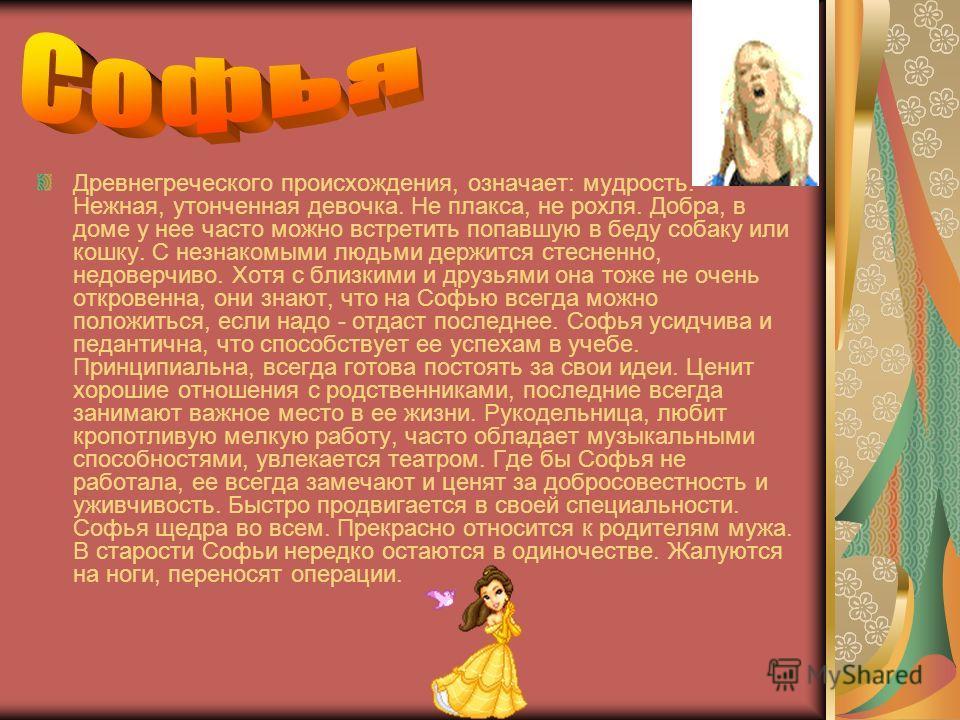 Древнегреческого происхождения, означает: мудрость. Нежная, утонченная девочка. Не плакса, не рохля. Добра, в доме у нее часто можно встретить попавшую в беду собаку или кошку. С незнакомыми людьми держится стесненно, недоверчиво. Хотя с близкими и д