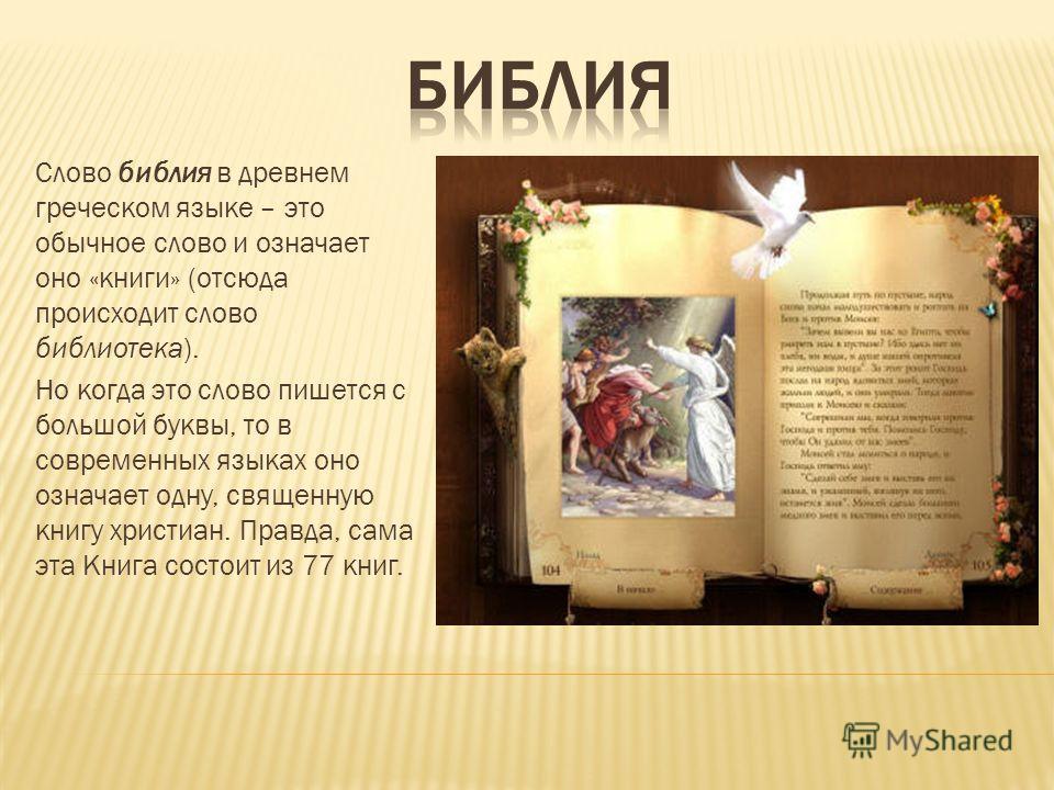 Слово библия в древнем греческом языке – это обычное слово и означает оно «книги» (отсюда происходит слово библиотека). Но когда это слово пишется с большой буквы, то в современных языках оно означает одну, священную книгу христиан. Правда, сама эта