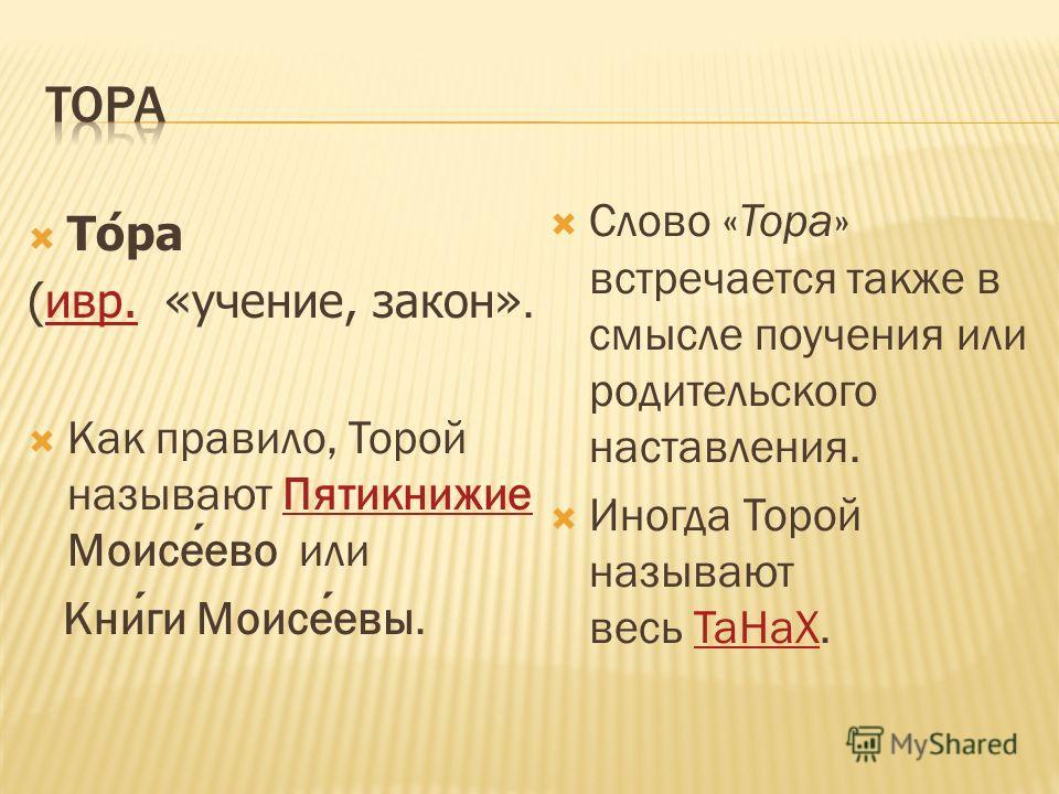 Тора (ивр. «учение, закон».ивр. Как правило, Торой называют Пятикнижие Моисеево или Пятикнижие Книги Моисеевы. Слово «Тора» встречается также в смысле поучения или родительского наставления. Иногда Торой называют весь ТаНаХ.ТаНаХ