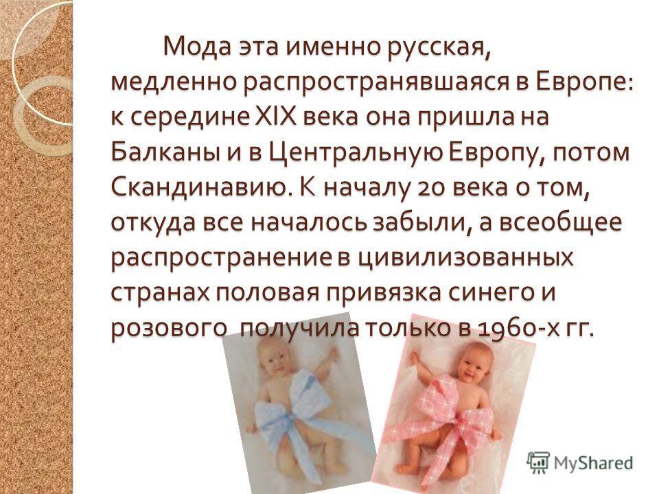 Мода эта именно русская, медленно распространявшаяся в Европе : к середине XIX века она пришла на Балканы и в Центральную Европу, потом Скандинавию. К началу 20 века о том, откуда все началось забыли, а всеобщее распространение в цивилизованных стран