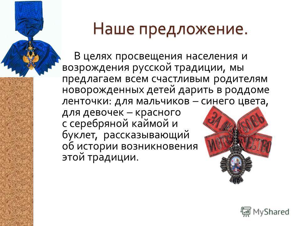 Наше предложение. В целях просвещения населения и возрождения русской традиции, мы предлагаем всем счастливым родителям новорожденных детей дарить в роддоме ленточки : для мальчиков – синего цвета, для девочек – красного с серебряной каймой и буклет,
