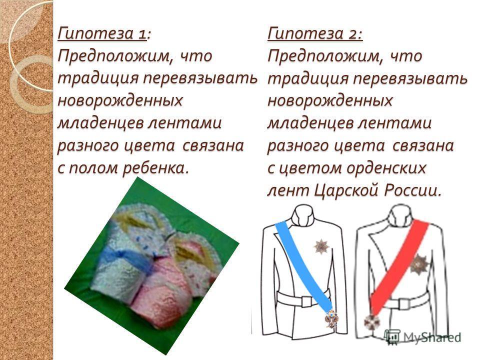 Гипотеза 1: Предположим, что традиция перевязывать новорожденных младенцев лентами разного цвета связана с полом ребенка. Гипотеза 2: Предположим, что традиция перевязывать новорожденных младенцев лентами разного цвета связана с цветом орденских лент