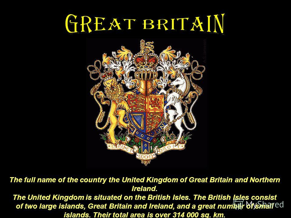 The full name of the country the United Kingdom of Great Britain and Northern Ireland. The United Kingdom is situated on the British Isles. The British Isles consist of two large islands, Great Britain and Ireland, and a great number of small islands