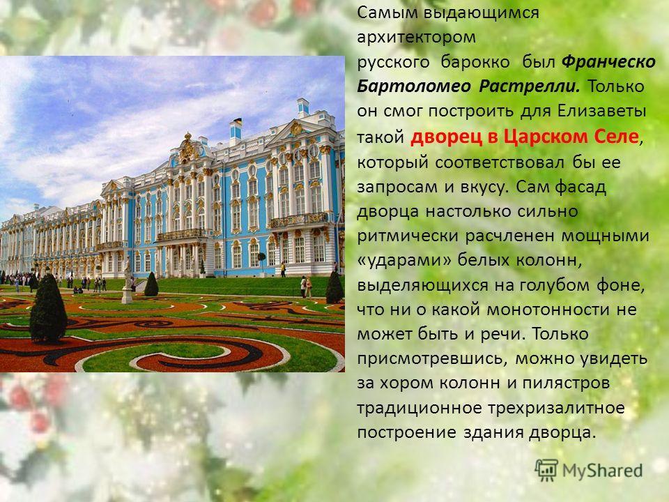 Самым выдающимся архитектором русского барокко был Франческо Бартоломео Растрелли. Только он смог построить для Елизаветы такой дворец в Царском Селе, который соответствовал бы ее запросам и вкусу. Сам фасад дворца настолько сильно ритмически расчлен