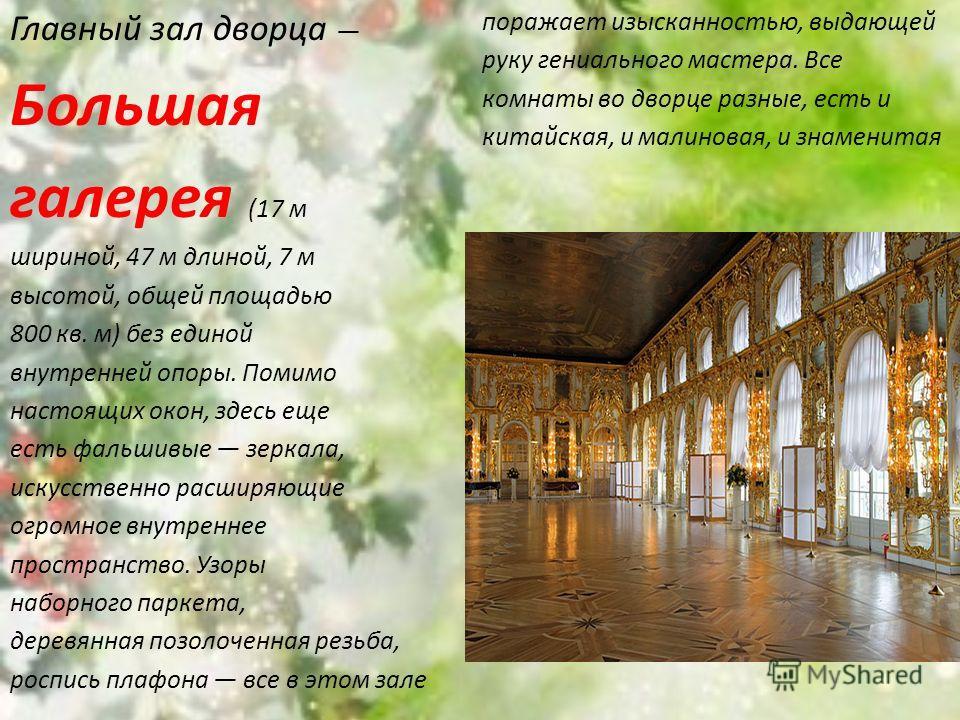 Главный зал дворца Большая галерея (17 м шириной, 47 м длиной, 7 м высотой, общей площадью 800 кв. м) без единой внутренней опоры. Помимо настоящих окон, здесь еще есть фальшивые зеркала, искусственно расширяющие огромное внутреннее пространство. Узо