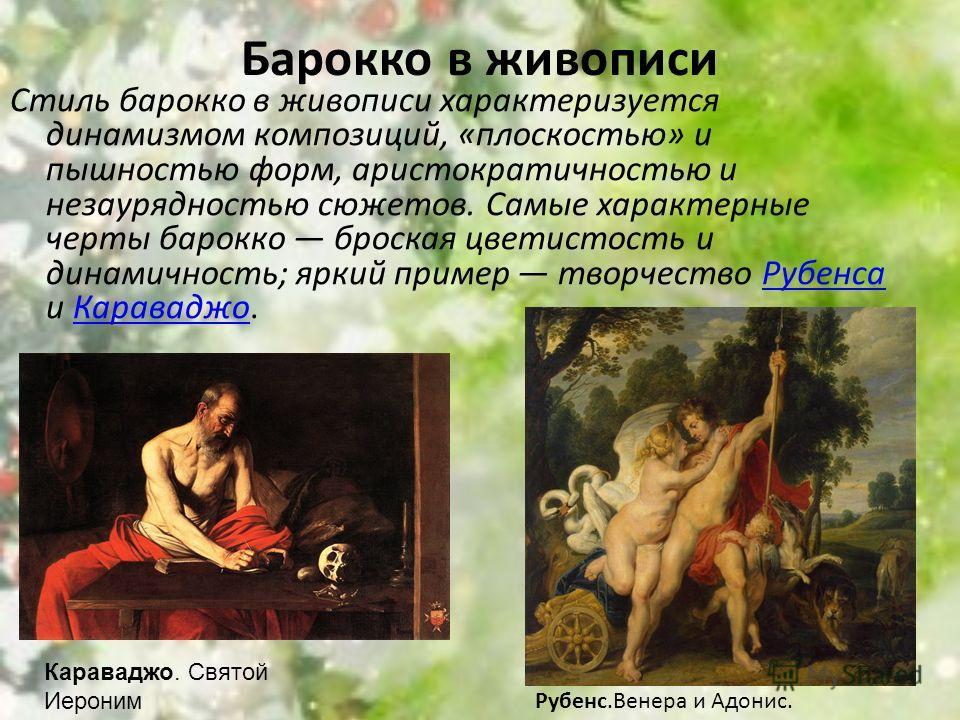 Стиль барокко в живописи характеризуется динамизмом композиций, «плоскостью» и пышностью форм, аристократичностью и незаурядностью сюжетов. Самые характерные черты барокко броская цветистость и динамичность; яркий пример творчество Рубенса и Каравадж