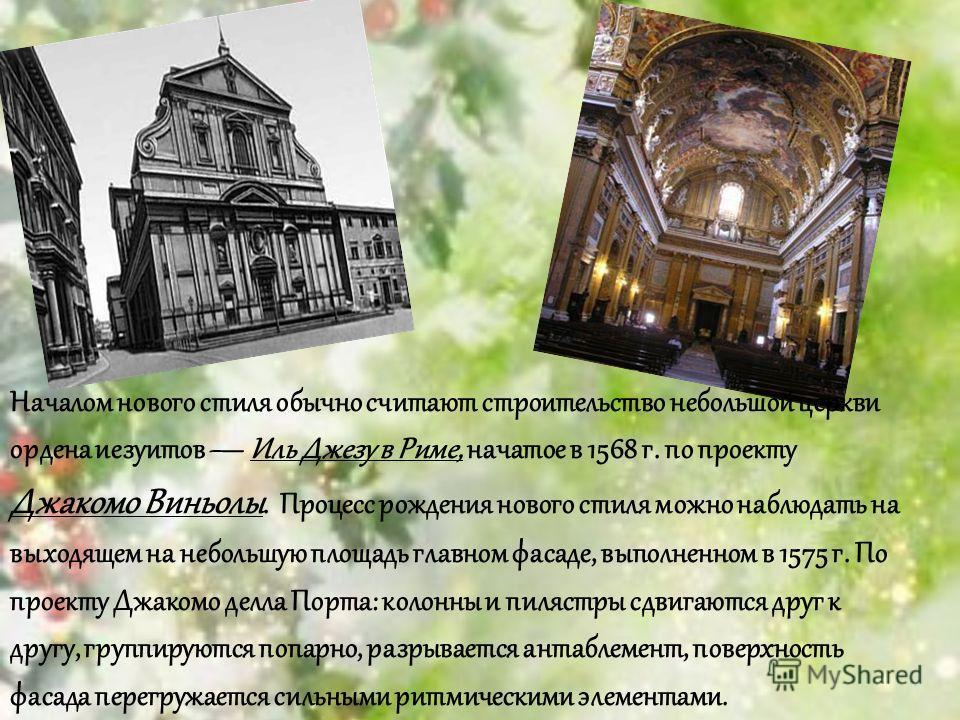Началом нового стиля обычно считают строительство небольшой церкви ордена иезуитов Иль Джезу в Риме, начатое в 1568 г. по проекту Джакомо Виньолы. Процесс рождения нового стиля можно наблюдать на выходящем на небольшую площадь главном фасаде, выполне