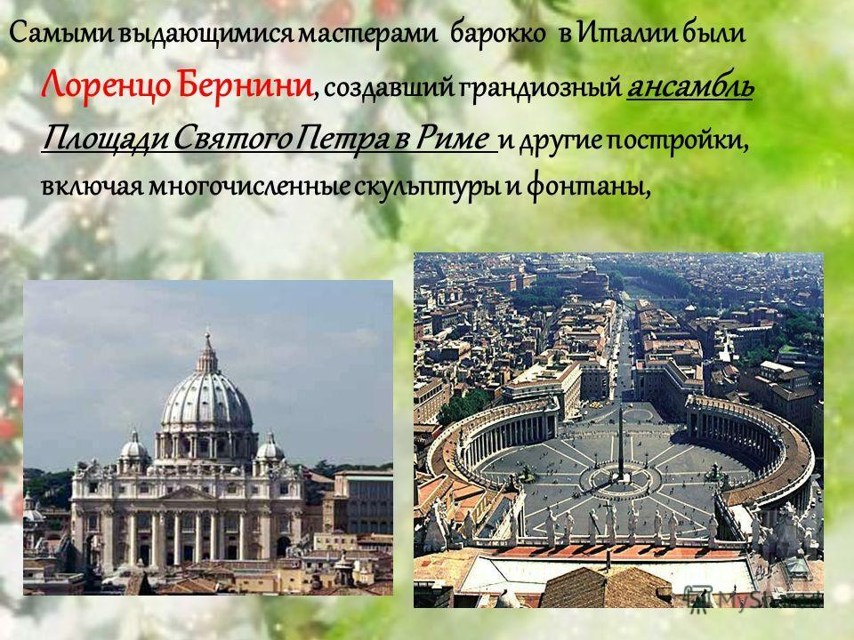 Самыми выдающимися мастерами барокко в Италии были Лоренцо Бернини, создавший грандиозный ансамбль Площади Святого Петра в Риме и другие постройки, включая многочисленные скульптуры и фонтаны,