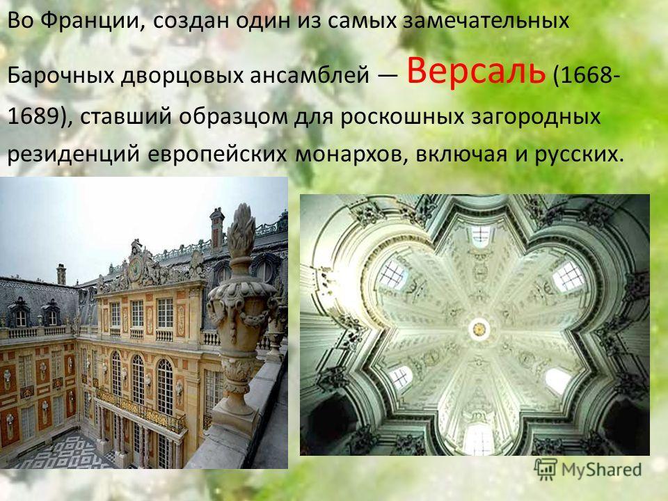 Во Франции, создан один из самых замечательных Барочных дворцовых ансамблей Версаль (1668- 1689), ставший образцом для роскошных загородных резиденций европейских монархов, включая и русских.
