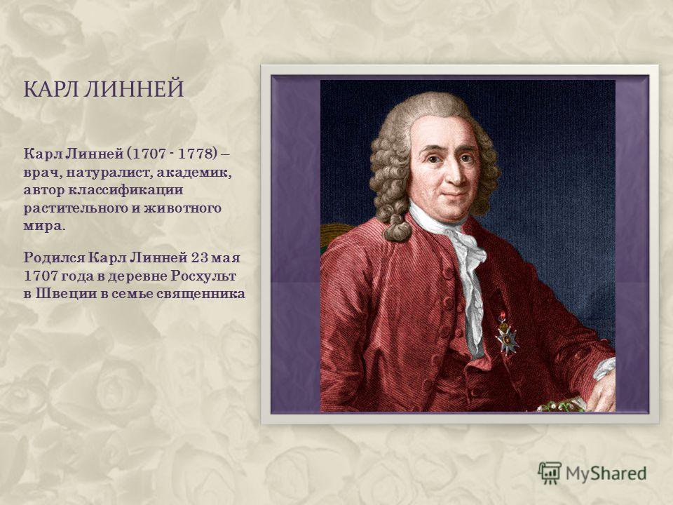 КАРЛ ЛИННЕЙ Карл Линней (1707 - 1778) – врач, натуралист, академик, автор классификации растительного и животного мира. Родился Карл Линней 23 мая 1707 года в деревне Росхульт в Швеции в семье священника