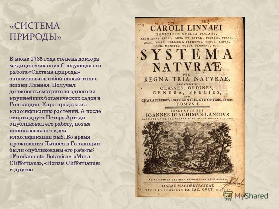«СИСТЕМА ПРИРОДЫ» В июне 1735 года степень доктора медицинских наук Следующая его работа «Система природы» ознаменовала собой новый этап в жизни Линнея. Получил должность смотрителя одного из крупнейших ботанических садов в Голландии. Карл продолжил