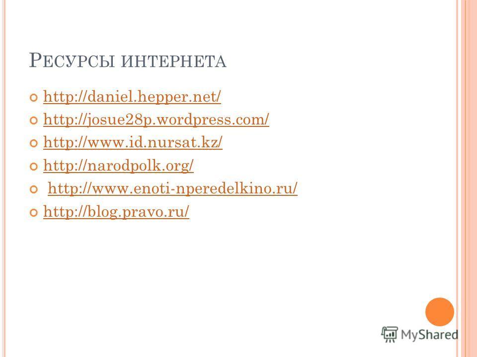 Р ЕСУРСЫ ИНТЕРНЕТА http://daniel.hepper.net/ http://josue28p.wordpress.com/ http://www.id.nursat.kz/ http://narodpolk.org/ http://www.enoti-nperedelkino.ru/ http://blog.pravo.ru/