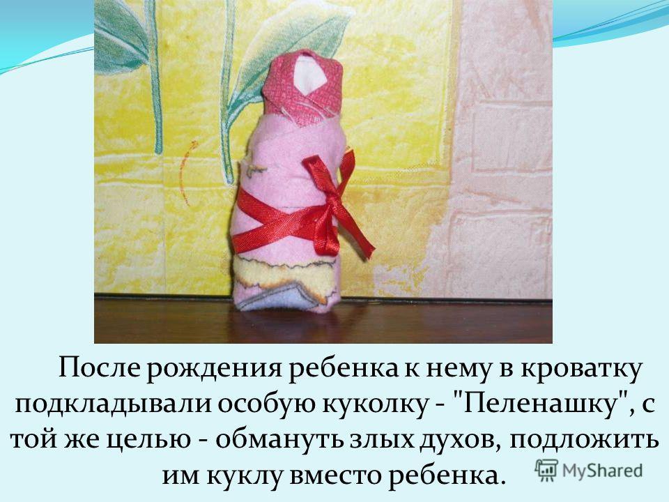 После рождения ребенка к нему в кроватку подкладывали особую куколку - Пеленашку, с той же целью - обмануть злых духов, подложить им куклу вместо ребенка.