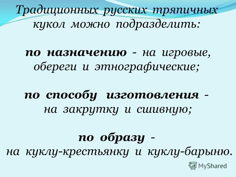 Традиционных русских тряпичных кукол можно подразделить: по назначению - на игровые, обереги и этнографические; по способу изготовления - на закрутку и сшивную; по образу - на куклу-крестьянку и куклу-барыню.