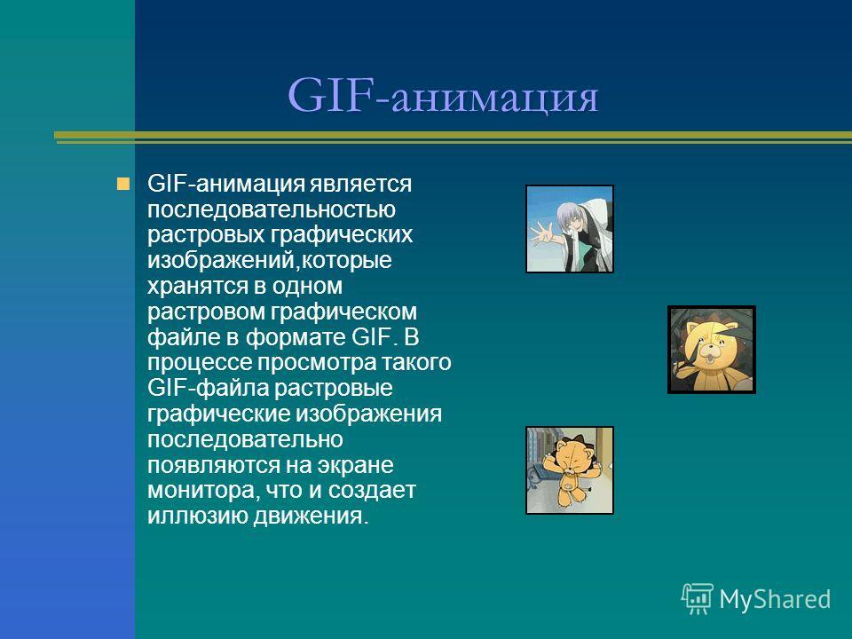 GIF-анимация GIF-анимация является последовательностью растровых графических изображений,которые хранятся в одном растровом графическом файле в формате GIF. В процессе просмотра такого GIF-файла растровые графические изображения последовательно появл
