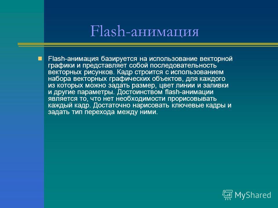 Flash-анимация Flash-анимация базируется на использование векторной графики и представляет собой последовательность векторных рисунков. Кадр строится с использованием набора векторных графических объектов, для каждого из которых можно задать размер,