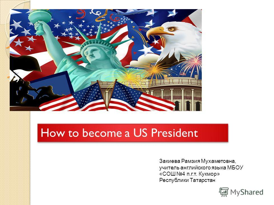 How to become a US President How to become a US President Закиева Рамзия Мухаметовна, учитель английского языка МБОУ «СОШ 4 п.г.т. Кукмор» Республики Татарстан