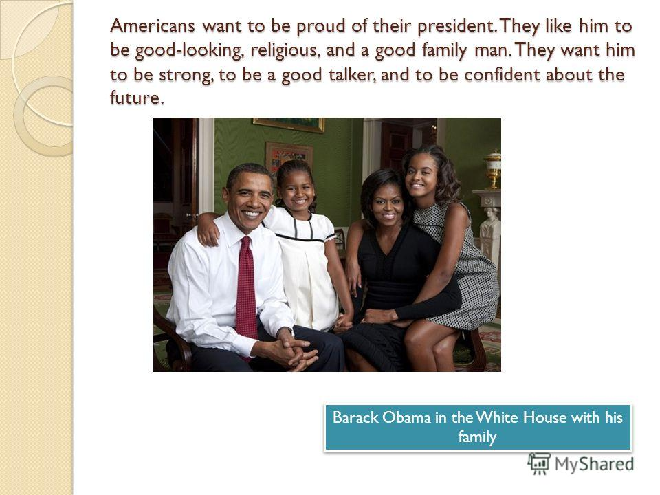 Americans want to be proud of their president. They like him to be good-looking, religious, and a good family man. They want him to be strong, to be a good talker, and to be confident about the future. Barack Obama in the White House with his family