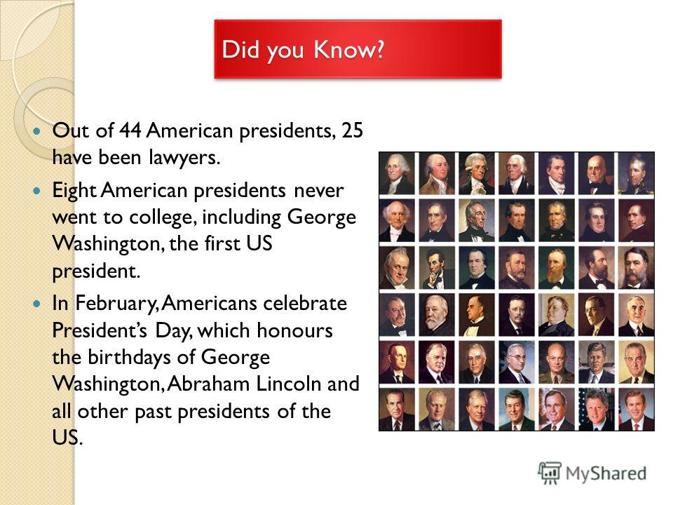 Did you Know? Out of 44 American presidents, 25 have been lawyers. Eight American presidents never went to college, including George Washington, the first US president. In February, Americans celebrate Presidents Day, which honours the birthdays of G