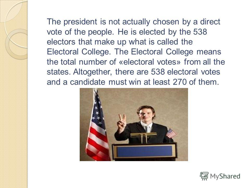 The president is not actually chosen by a direct vote of the people. He is elected by the 538 electors that make up what is called the Electoral College. The Electoral College means the total number of «electoral votes» from all the states. Altogethe