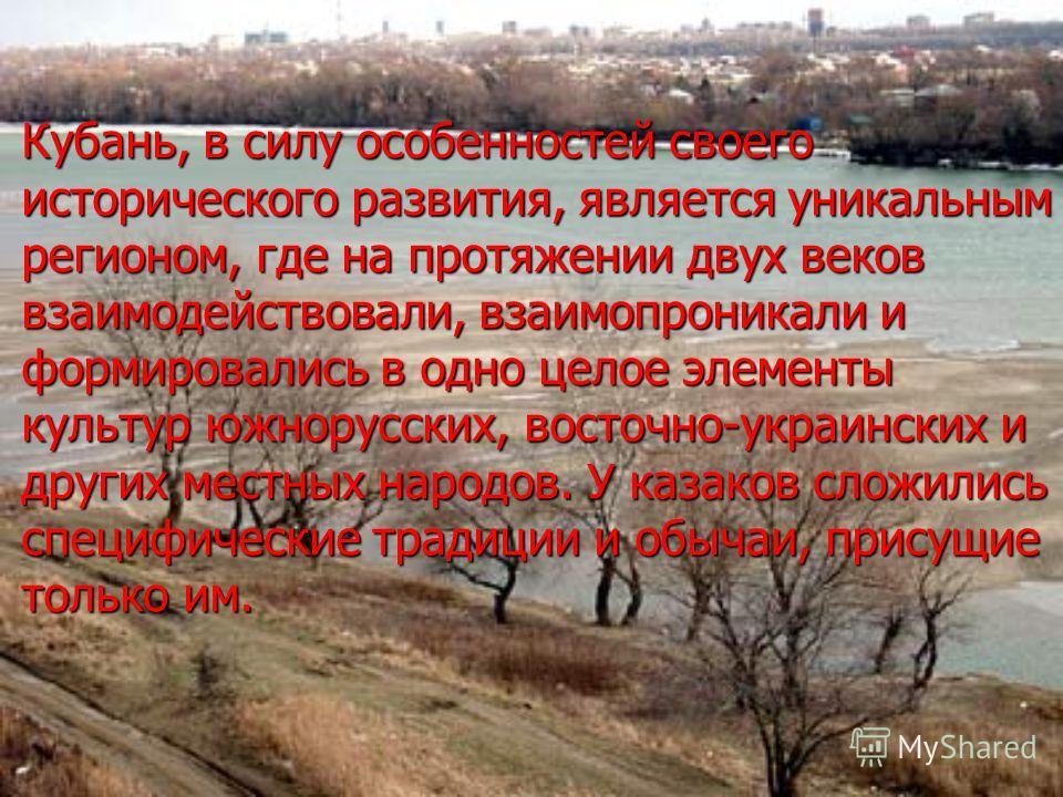 Кубань, в силу особенностей своего исторического развития, является уникальным регионом, где на протяжении двух веков взаимодействовали, взаимопроникали и формировались в одно целое элементы культур южнорусских, восточно-украинских и других местных н
