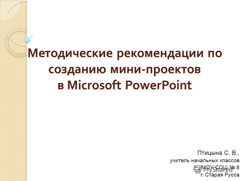 Методические рекомендации по созданию мини - проектов в Microsoft PowerPoint Птицына С. В., учитель начальных классов МОУ СОШ 8 г. Старая Русса