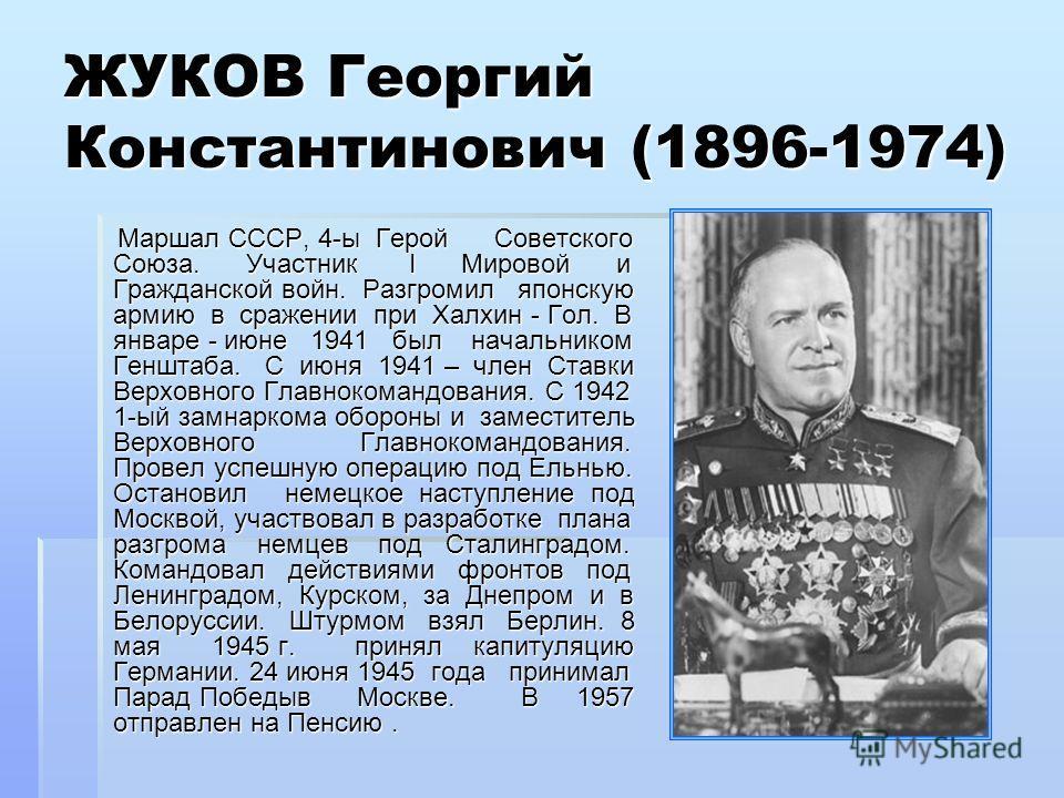 ЖУКОВ Георгий Константинович (1896-1974) Маршал СССР, 4-ы Герой Советского Союза. Участник I Мировой и Гражданской войн. Разгромил японскую армию в сражении при Халхин - Гол. В январе - июне 1941 был начальником Генштаба. С июня 1941 – член Ставки Ве