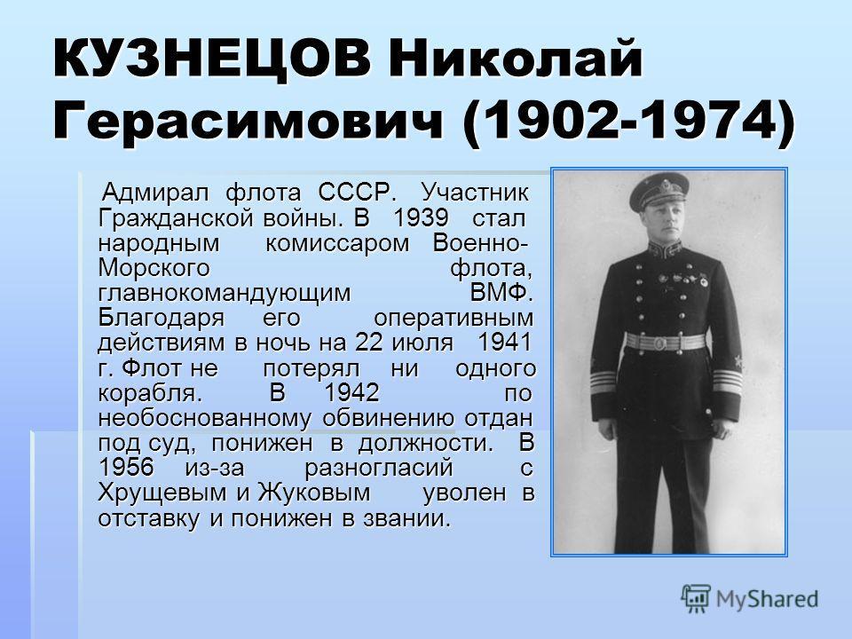 КУЗНЕЦОВ Николай Герасимович (1902-1974) Адмирал флота СССР. Участник Гражданской войны. В 1939 стал народным комиссаром Военно- Морского флота, главнокомандующим ВМФ. Благодаря его оперативным действиям в ночь на 22 июля 1941 г. Флот не потерял ни о