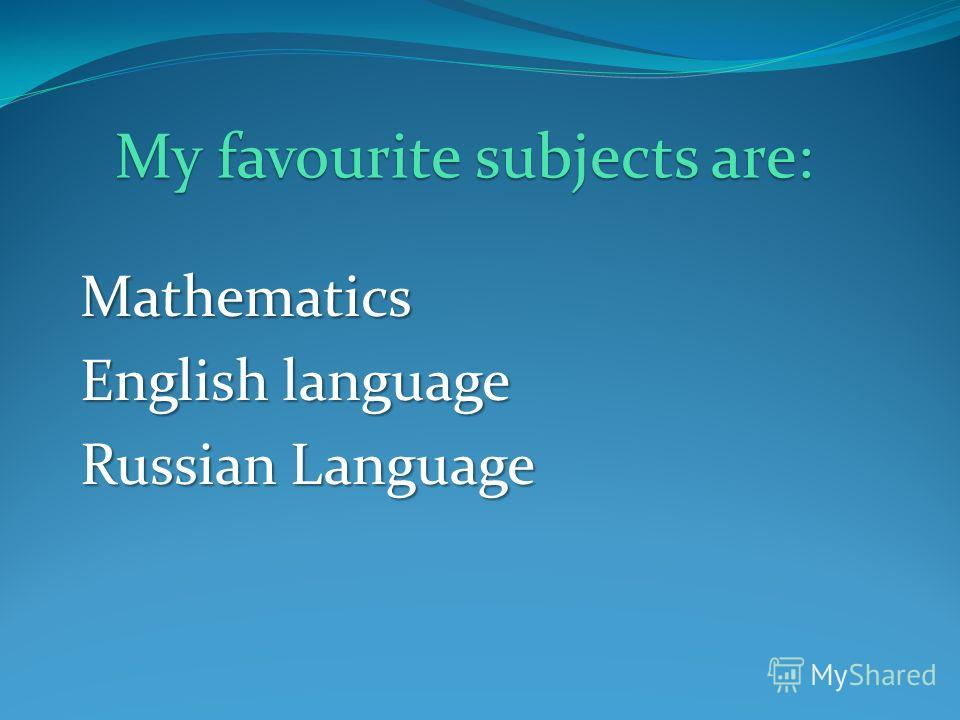 Mathematics English language Russian Language My favourite subjects are: