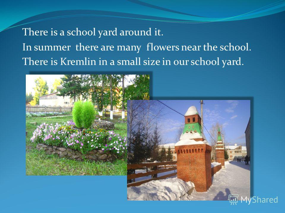 There is a school yard around it. In summer there are many flowers near the school. There is Kremlin in a small size in our school yard.