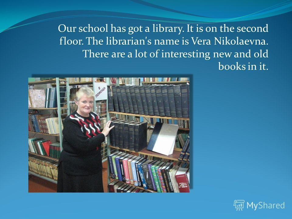 Our school has got a library. It is on the second floor. The librarian's name is Vera Nikolaevna. There are a lot of interesting new and old books in it.