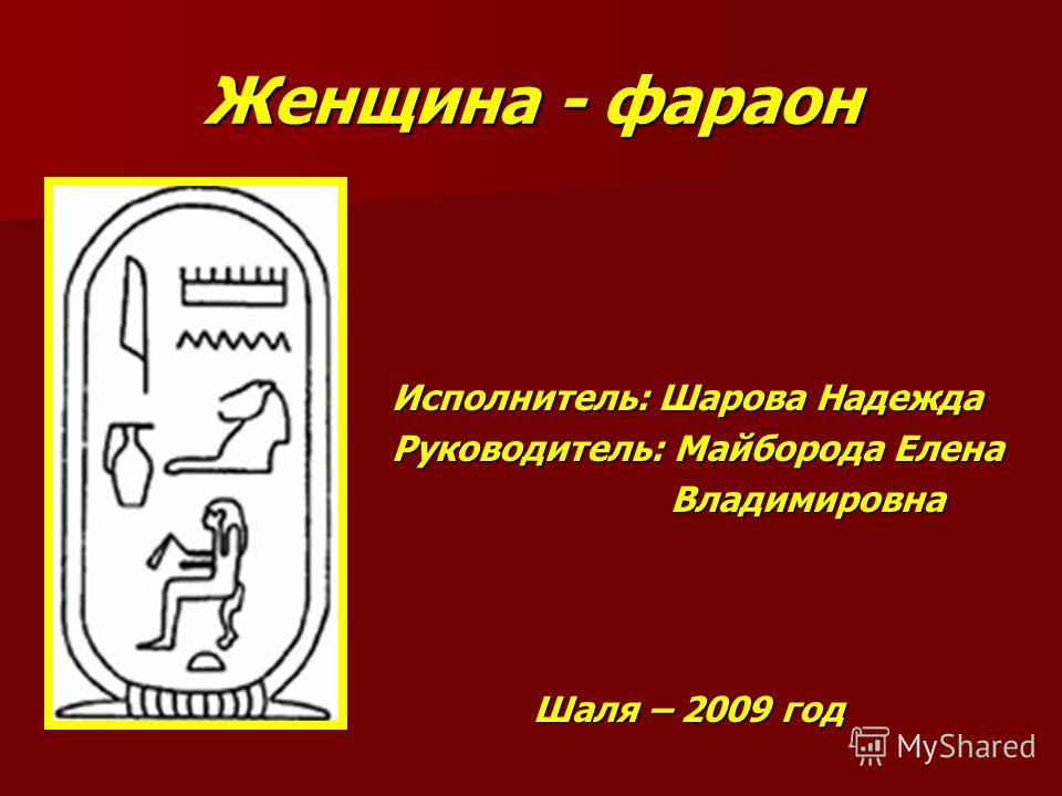 Женщина - фараон Исполнитель: Шарова Надежда Руководитель: Майборода Елена Владимировна Владимировна Шаля – 2009 год