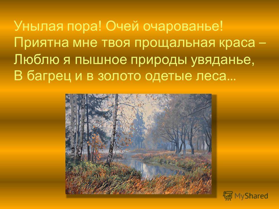 Унылая пора! Очей очарованье! Приятна мне твоя прощальная краса – Люблю я пышное природы увяданье, В багрец и в золото одетые леса …