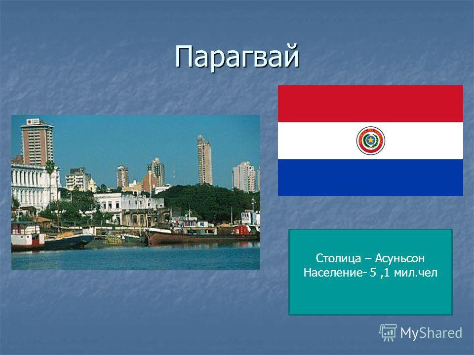 Парагвай Столица – Асуньсон Население- 5,1 мил.чел