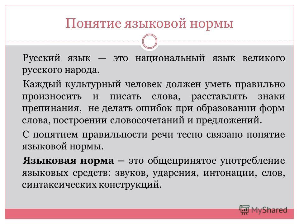 Понятие языковой нормы Русский язык это национальный язык великого русского народа. Каждый культурный человек должен уметь правильно произносить и писать слова, расставлять знаки препинания, не делать ошибок при образовании форм слова, построении сло