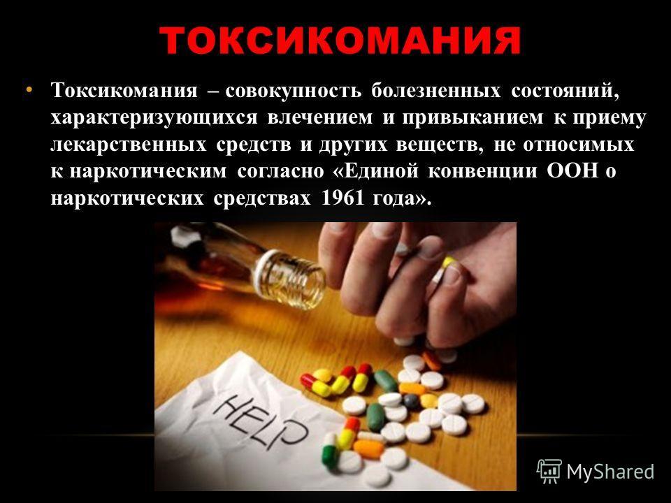 ТОКСИКОМАНИЯ Токсикомания – совокупность болезненных состояний, характеризующихся влечением и привыканием к приему лекарственных средств и других веществ, не относимых к наркотическим согласно «Единой конвенции ООН о наркотических средствах 1961 года