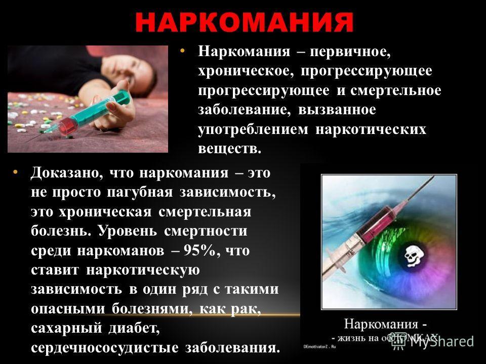НАРКОМАНИЯ Наркомания – первичное, хроническое, прогрессирующее прогрессирующее и смертельное заболевание, вызванное употреблением наркотических веществ. Доказано, что наркомания – это не просто пагубная зависимость, это хроническая смертельная болез
