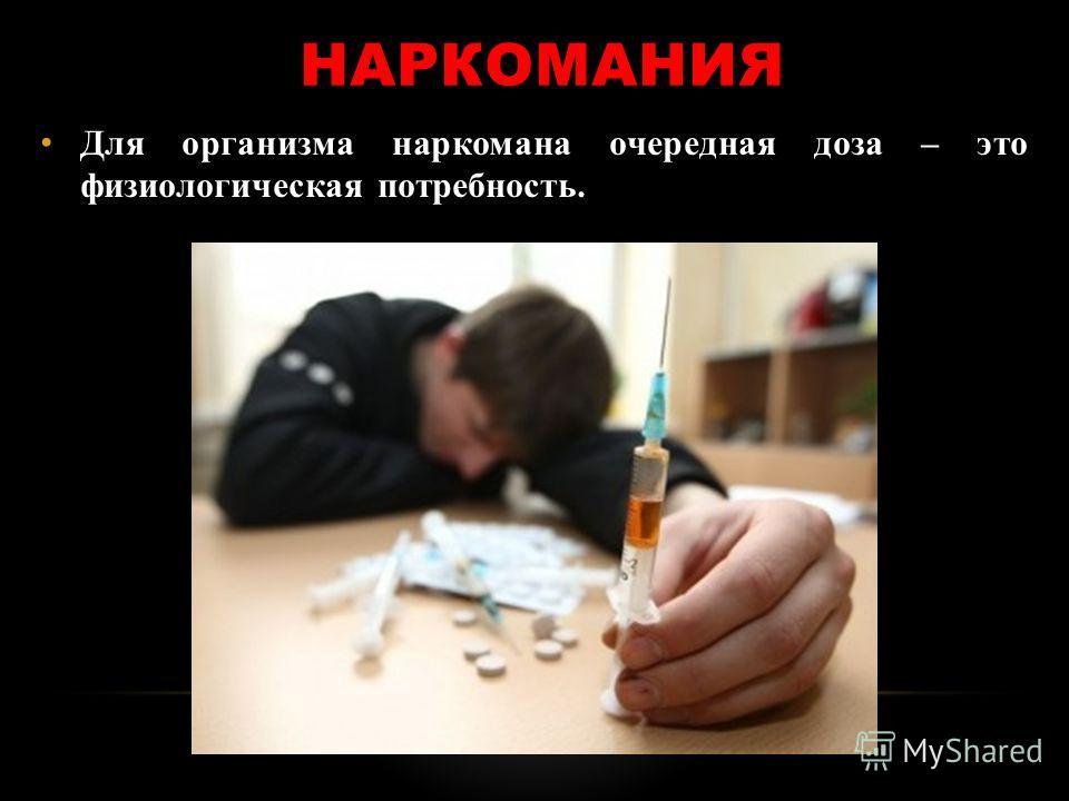 НАРКОМАНИЯ Для организма наркомана очередная доза – это физиологическая потребность.