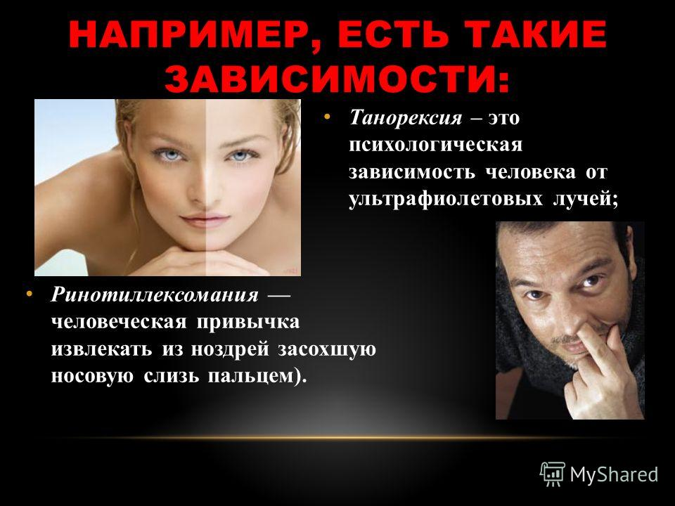 НАПРИМЕР, ЕСТЬ ТАКИЕ ЗАВИСИМОСТИ: Танорексия – это психологическая зависимость человека от ультрафиолетовых лучей; Ринотиллексомания человеческая привычка извлекать из ноздрей засохшую носовую слизь пальцем).